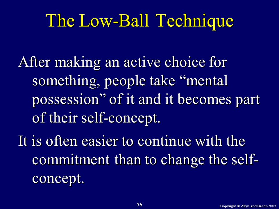 "Copyright © Allyn and Bacon 2005 56 The Low-Ball Technique After making an active choice for something, people take ""mental possession"" of it and it b"
