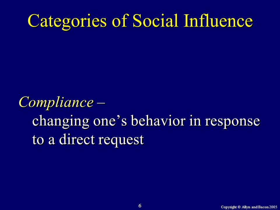 Copyright © Allyn and Bacon 2005 6 Categories of Social Influence Compliance – changing one's behavior in response to a direct request