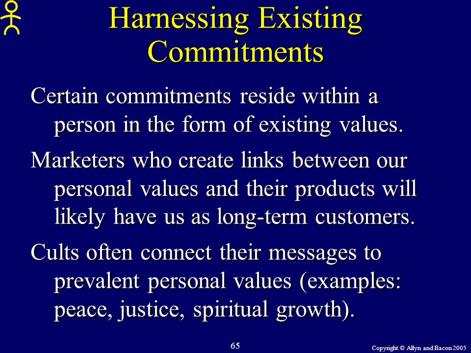 Copyright © Allyn and Bacon 2005 65 Harnessing Existing Commitments Certain commitments reside within a person in the form of existing values. Markete