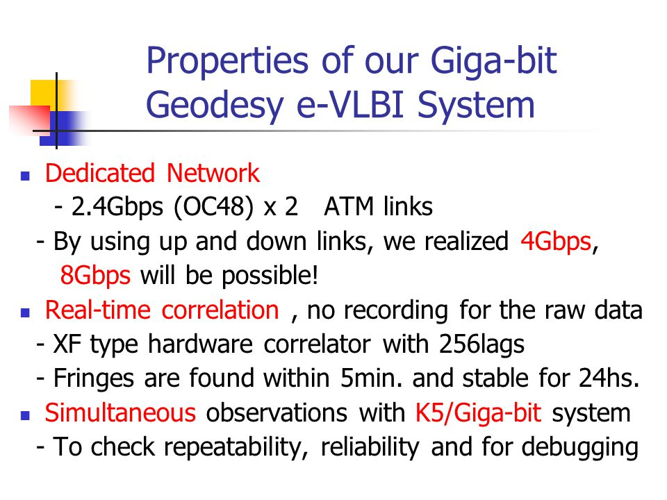 Properties of our Giga-bit Geodesy e-VLBI System Dedicated Network - 2.4Gbps (OC48) x 2 ATM links - By using up and down links, we realized 4Gbps, 8Gbps will be possible.