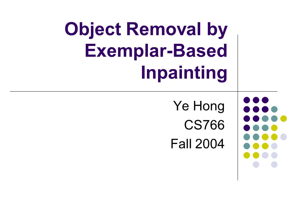 Object Removal by Exemplar-Based Inpainting Ye Hong CS766 Fall 2004