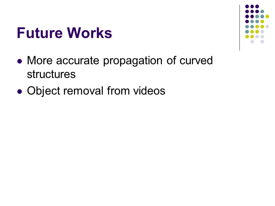 Future Works More accurate propagation of curved structures Object removal from videos