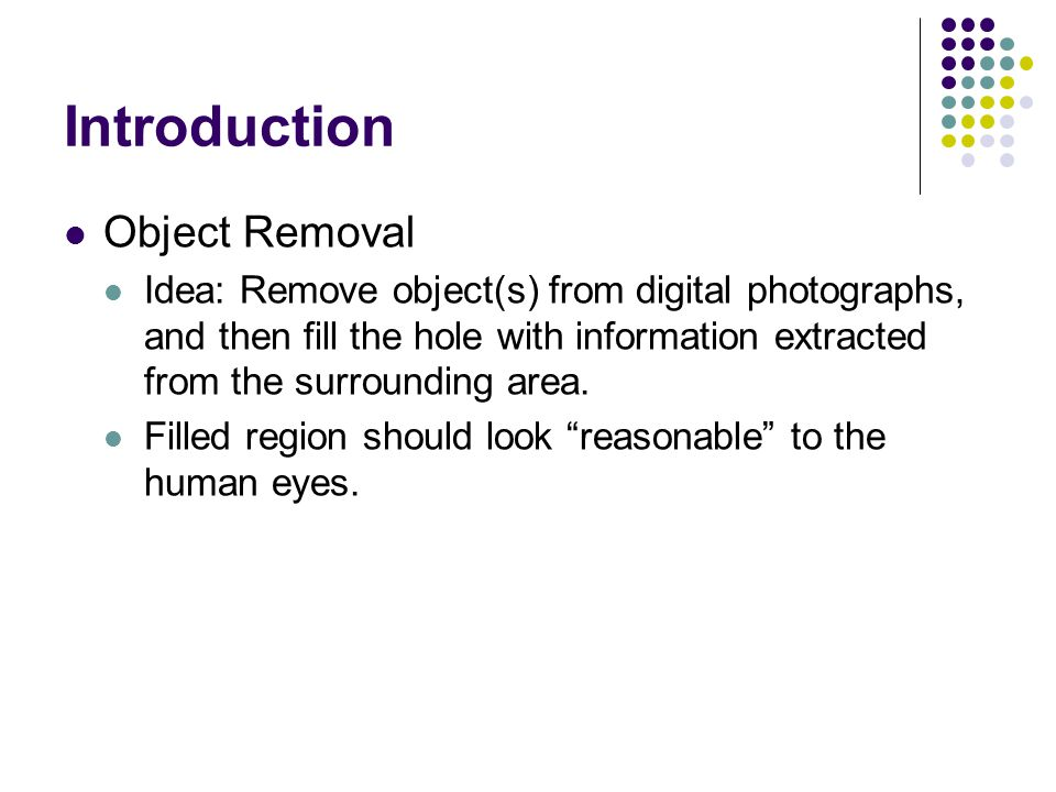 Introduction Object Removal Idea: Remove object(s) from digital photographs, and then fill the hole with information extracted from the surrounding area.