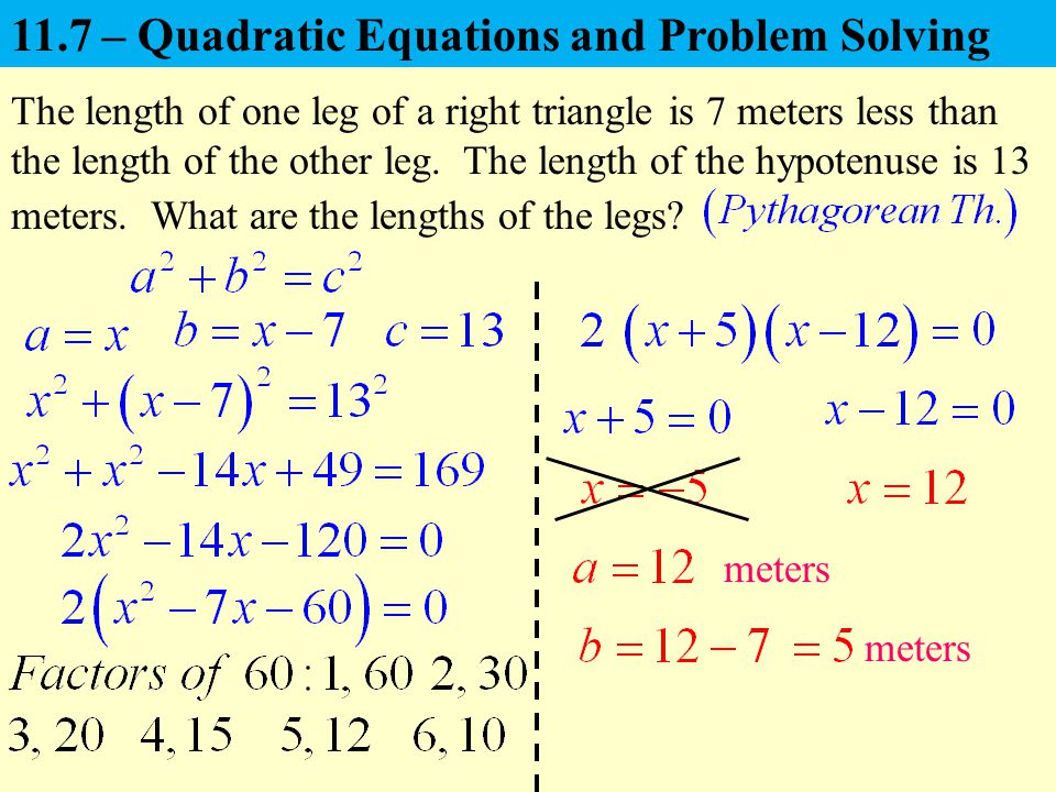 The length of one leg of a right triangle is 7 meters less than the length of the other leg. The length of the hypotenuse is 13 meters. What are the l