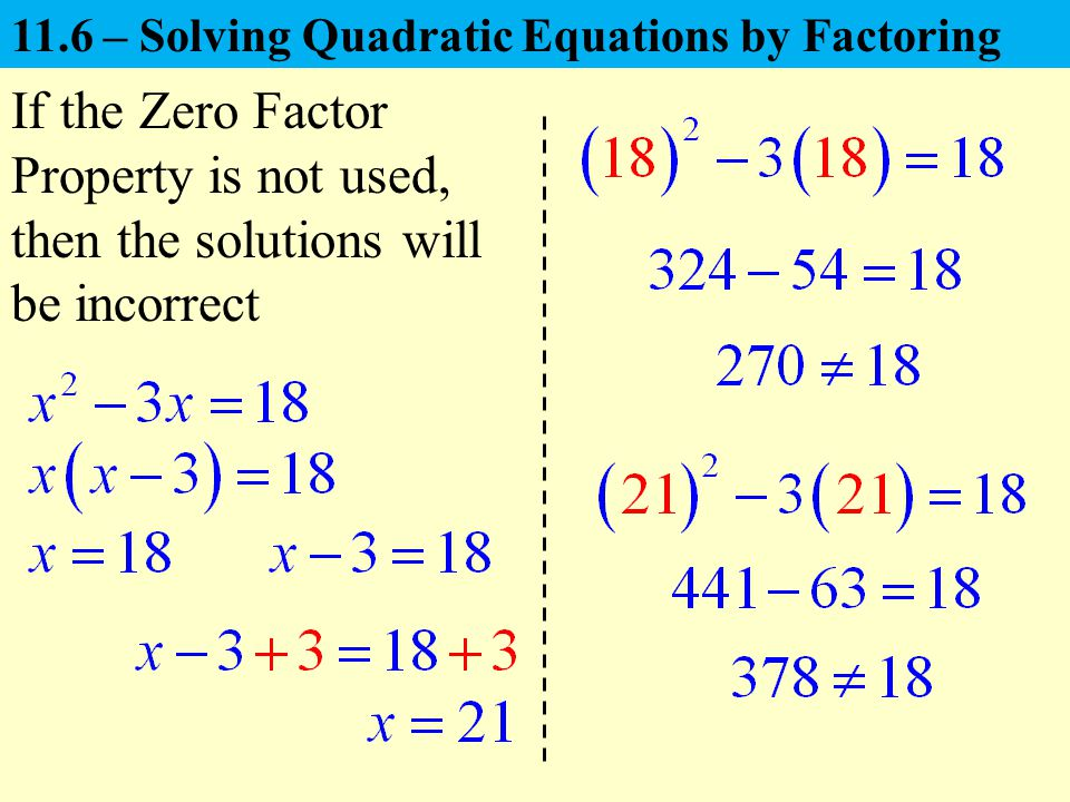 If the Zero Factor Property is not used, then the solutions will be incorrect 11.6 – Solving Quadratic Equations by Factoring