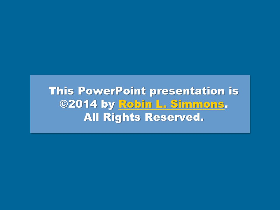 This PowerPoint presentation is ©2014 by Robin L.Simmons.