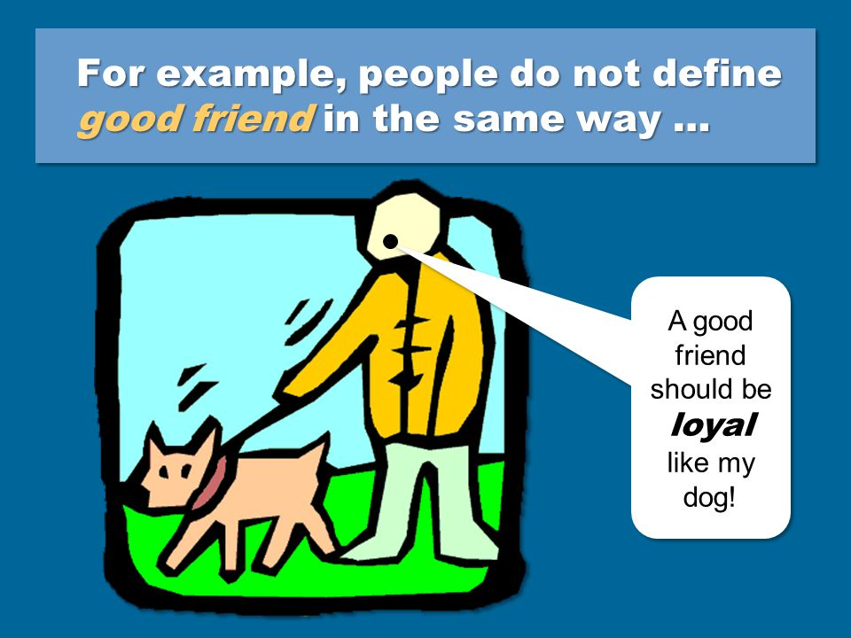 For example, people do not define good friend in the same way … A good friend should be loyal like my dog.