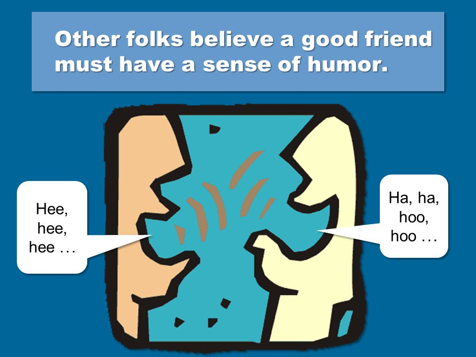 Other folks believe a good friend must have a sense of humor.