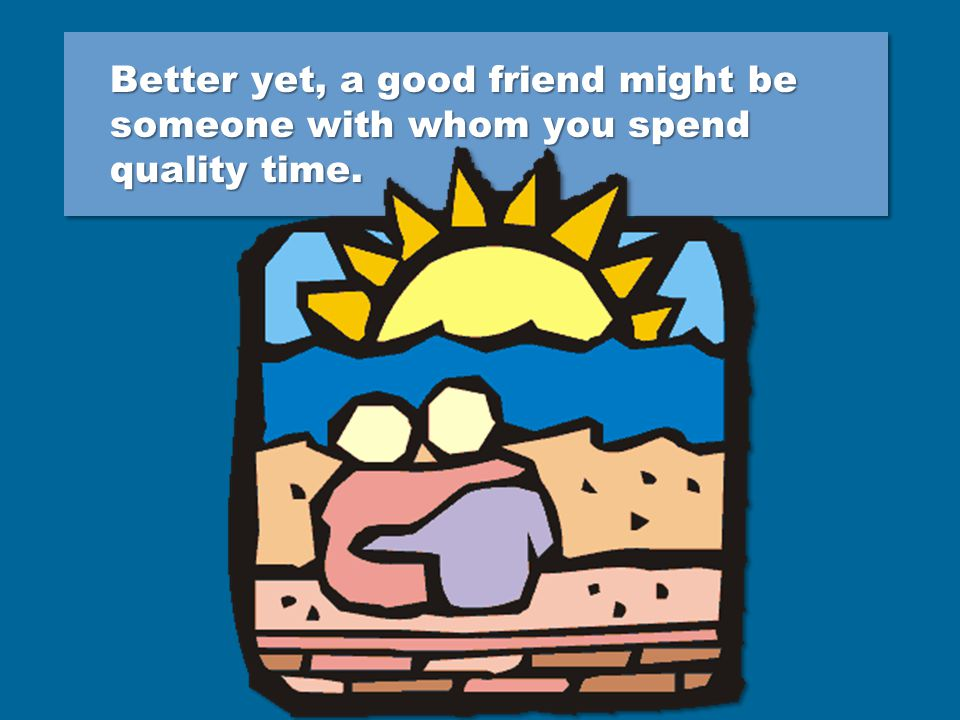 Better yet, a good friend might be someone with whom you spend quality time.
