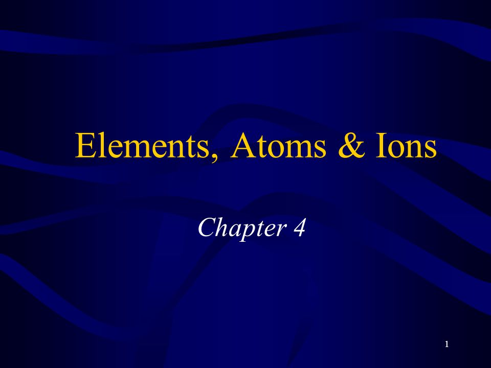 1 Elements, Atoms & Ions Chapter 4