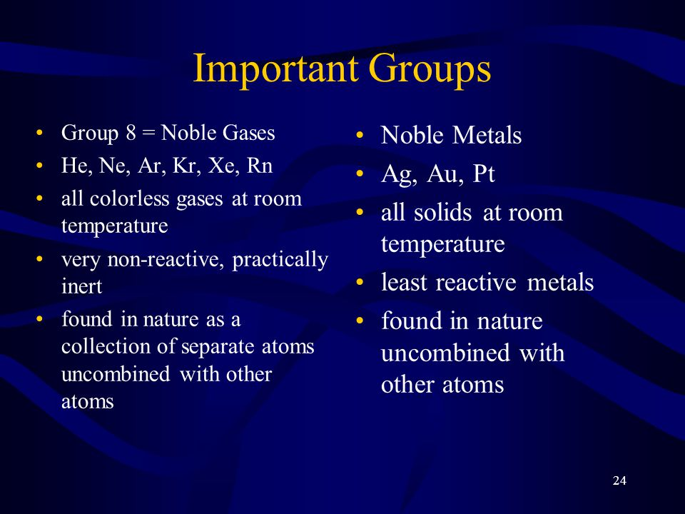 24 Important Groups Group 8 = Noble Gases He, Ne, Ar, Kr, Xe, Rn all colorless gases at room temperature very non-reactive, practically inert found in