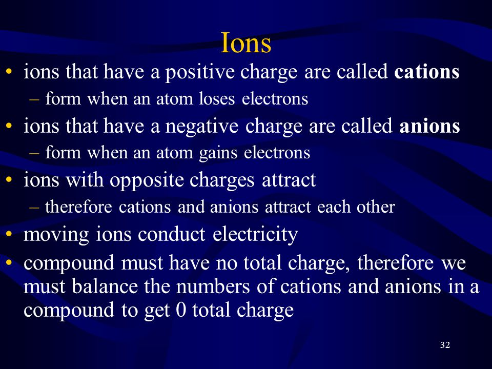 32 Ions ions that have a positive charge are called cations –form when an atom loses electrons ions that have a negative charge are called anions –for