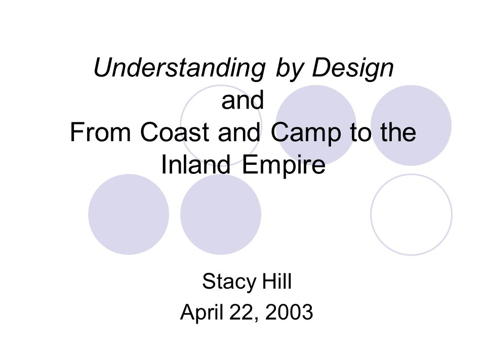 Understanding by Design and From Coast and Camp to the Inland Empire Stacy Hill April 22, 2003