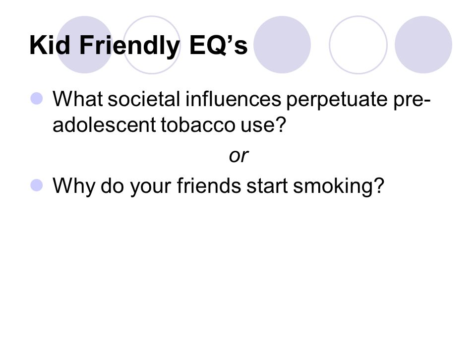 Kid Friendly EQ's What societal influences perpetuate pre- adolescent tobacco use.