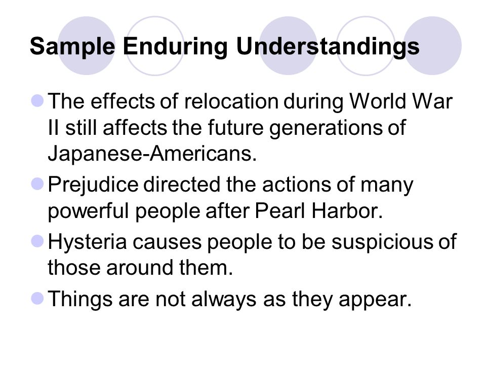 Sample Enduring Understandings The effects of relocation during World War II still affects the future generations of Japanese-Americans.