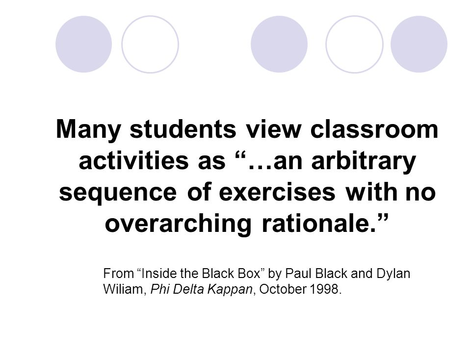 Many students view classroom activities as …an arbitrary sequence of exercises with no overarching rationale. From Inside the Black Box by Paul Black and Dylan Wiliam, Phi Delta Kappan, October 1998.