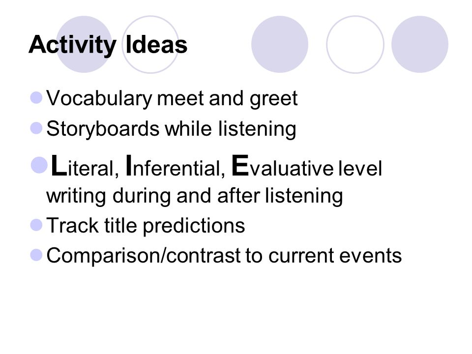 Activity Ideas Vocabulary meet and greet Storyboards while listening L iteral, I nferential, E valuative level writing during and after listening Track title predictions Comparison/contrast to current events