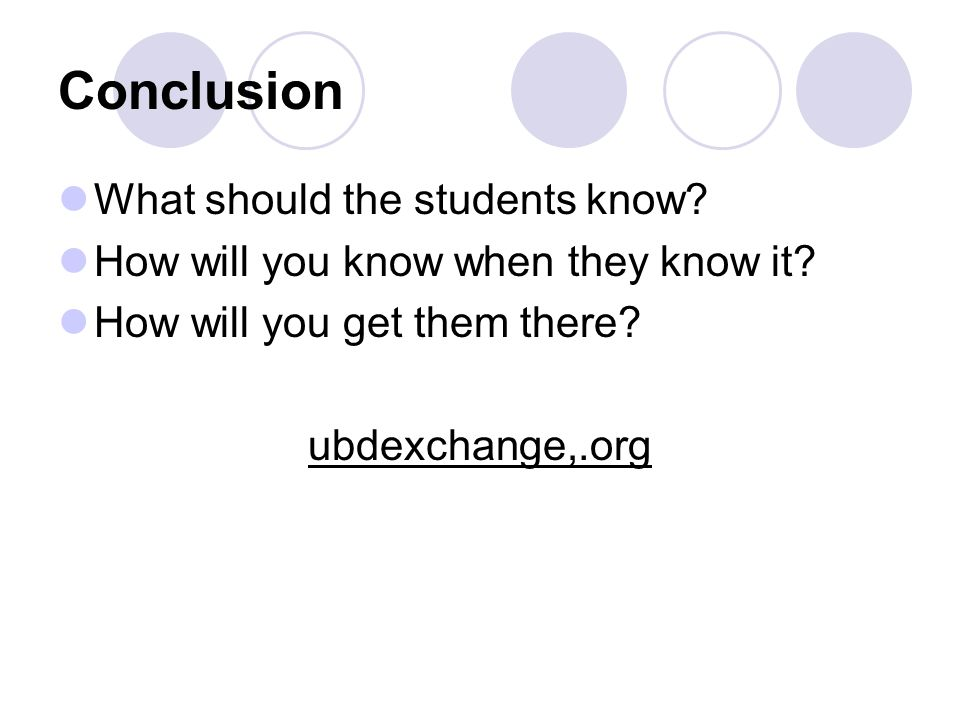 Conclusion What should the students know. How will you know when they know it.