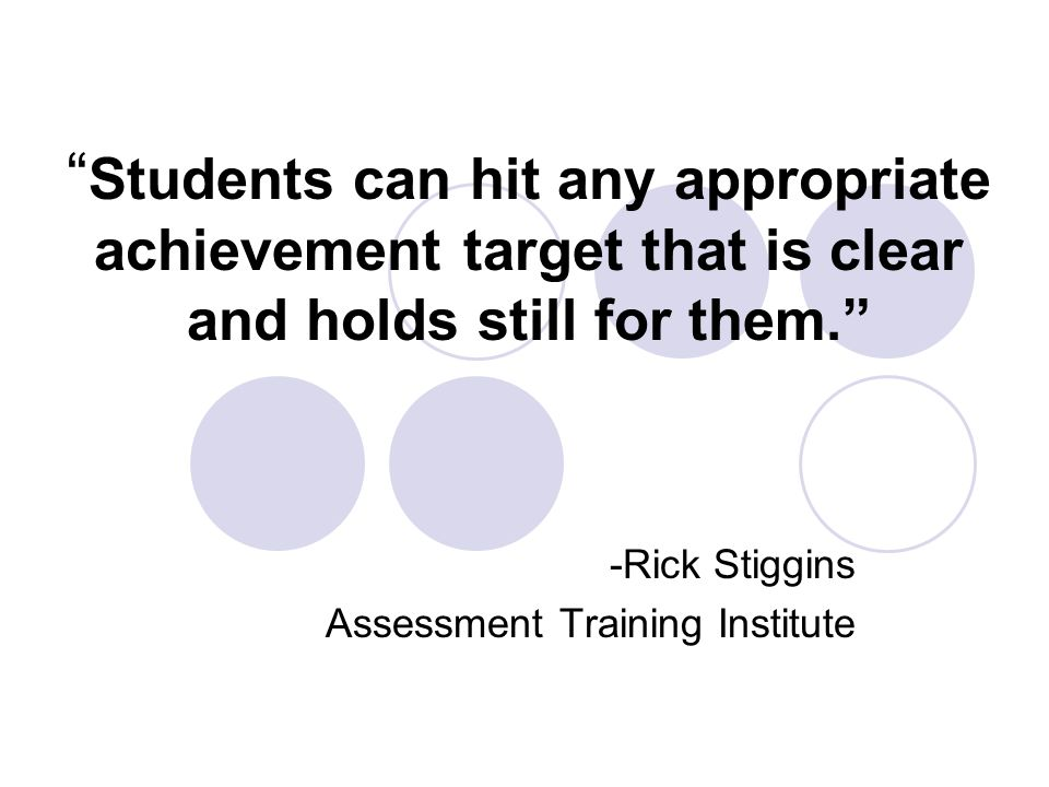 Students can hit any appropriate achievement target that is clear and holds still for them. -Rick Stiggins Assessment Training Institute