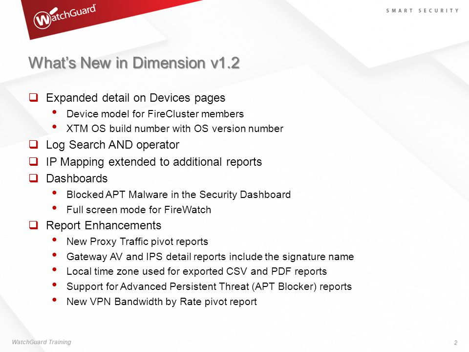 What's New in Dimension v1.2  Expanded detail on Devices pages Device model for FireCluster members XTM OS build number with OS version number  Log Search AND operator  IP Mapping extended to additional reports  Dashboards Blocked APT Malware in the Security Dashboard Full screen mode for FireWatch  Report Enhancements New Proxy Traffic pivot reports Gateway AV and IPS detail reports include the signature name Local time zone used for exported CSV and PDF reports Support for Advanced Persistent Threat (APT Blocker) reports New VPN Bandwidth by Rate pivot report WatchGuard Training 2