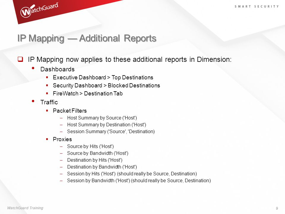 IP Mapping — Additional Reports  IP Mapping now applies to these additional reports in Dimension: Dashboards  Executive Dashboard > Top Destinations  Security Dashboard > Blocked Destinations  FireWatch > Destination Tab Traffic  Packet Filters –Host Summary by Source ( Host ) –Host Summary by Destination ( Host ) –Session Summary ( Source , Destination)  Proxies –Source by Hits ( Host ) –Source by Bandwidth ( Host ) –Destination by Hits ( Host ) –Destination by Bandwidth ( Host ) –Session by Hits ( Host ) (should really be Source, Destination) –Session by Bandwidth ( Host ) (should really be Source, Destination) WatchGuard Training 9
