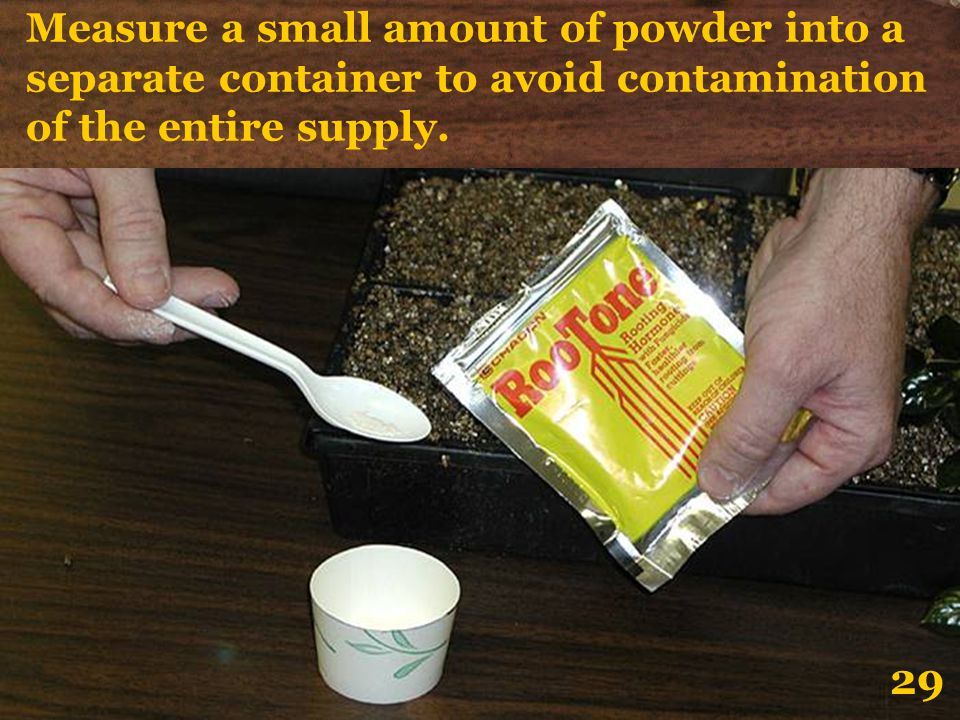 Measure a small amount of powder into a separate container to avoid contamination of the entire supply. 29