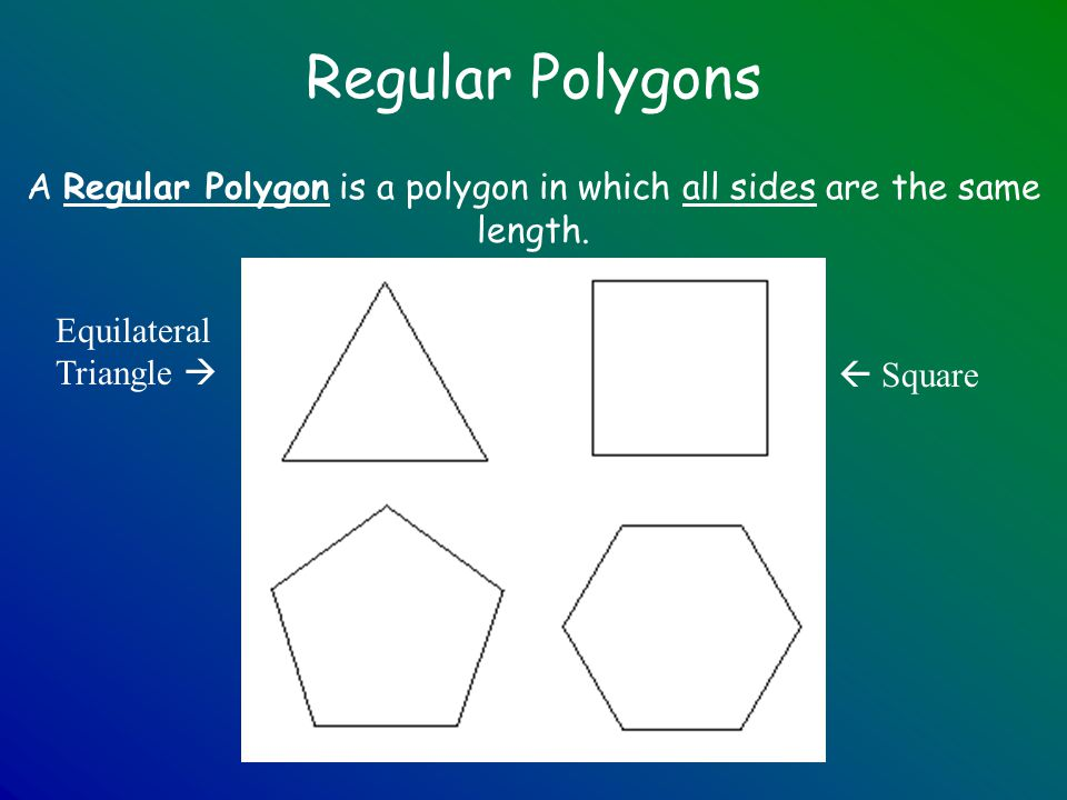 Regular Polygons A Regular Polygon is a polygon in which all sides are the same length. Equilateral Triangle   Square