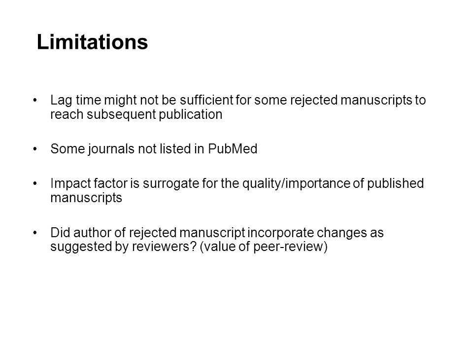 Limitations Lag time might not be sufficient for some rejected manuscripts to reach subsequent publication Some journals not listed in PubMed Impact factor is surrogate for the quality/importance of published manuscripts Did author of rejected manuscript incorporate changes as suggested by reviewers.