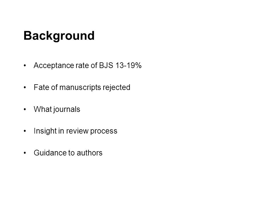 Background Acceptance rate of BJS 13-19% Fate of manuscripts rejected What journals Insight in review process Guidance to authors