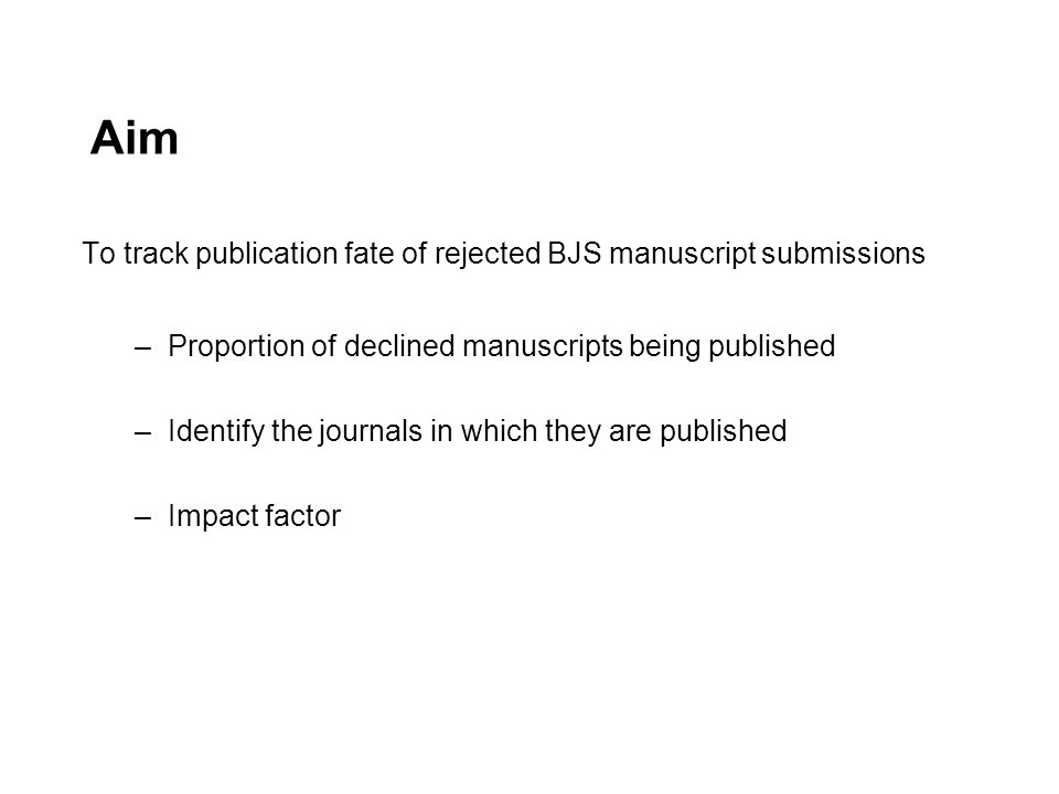 Aim To track publication fate of rejected BJS manuscript submissions –Proportion of declined manuscripts being published –Identify the journals in whi