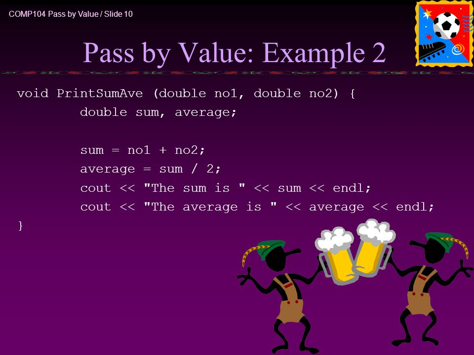 COMP104 Pass by Value / Slide 10 Pass by Value: Example 2 void PrintSumAve (double no1, double no2) { double sum, average; sum = no1 + no2; average =