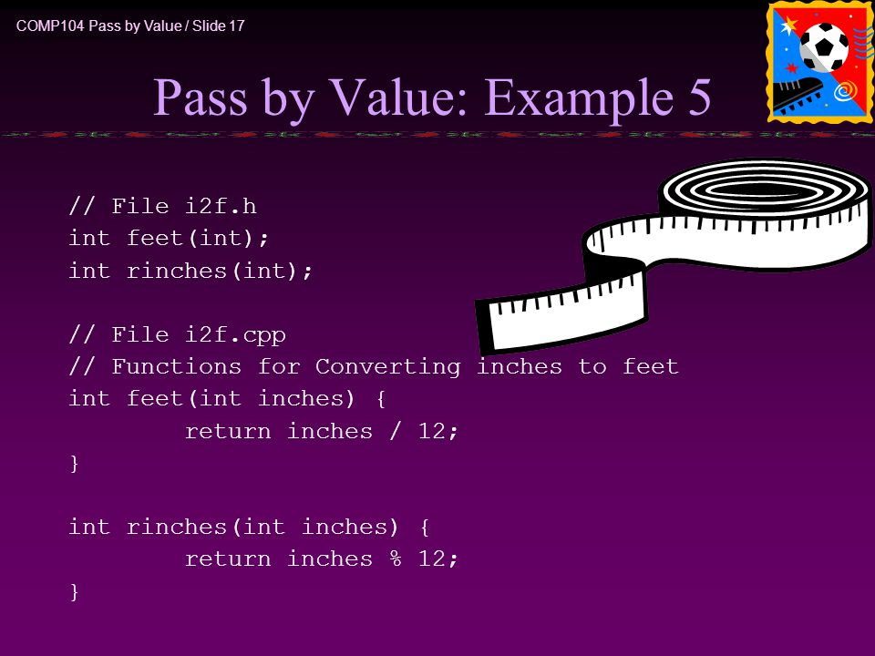 COMP104 Pass by Value / Slide 17 Pass by Value: Example 5 // File i2f.h int feet(int); int rinches(int); // File i2f.cpp // Functions for Converting i