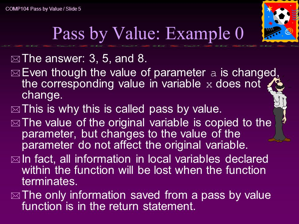 COMP104 Pass by Value / Slide 5 Pass by Value: Example 0 * The answer: 3, 5, and 8.  Even though the value of parameter a is changed, the correspondi