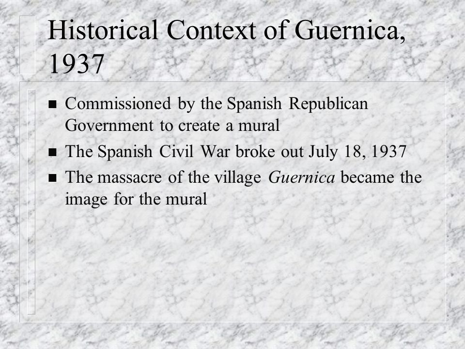 Historical Context of Guernica, 1937 n Commissioned by the Spanish Republican Government to create a mural n The Spanish Civil War broke out July 18, 1937 n The massacre of the village Guernica became the image for the mural