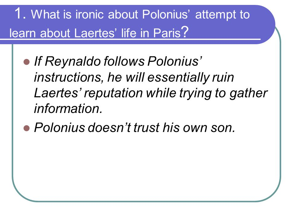 1. What is ironic about Polonius' attempt to learn about Laertes' life in Paris ? If Reynaldo follows Polonius' instructions, he will essentially ruin