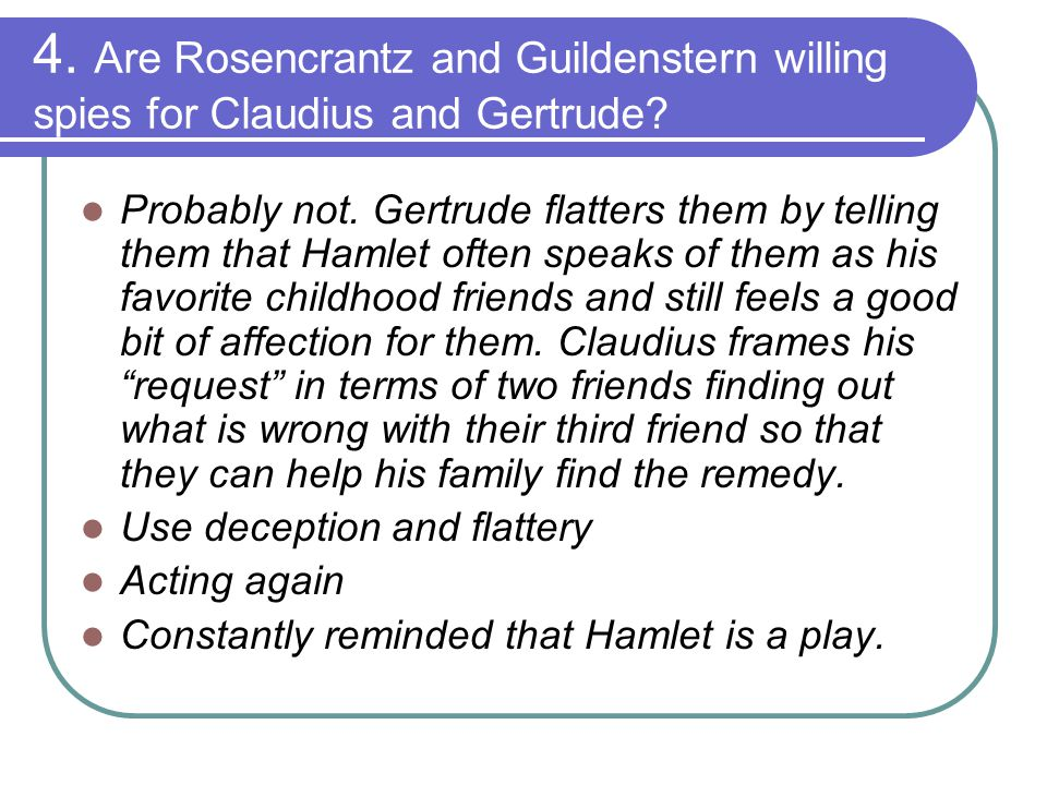 4. Are Rosencrantz and Guildenstern willing spies for Claudius and Gertrude? Probably not. Gertrude flatters them by telling them that Hamlet often sp
