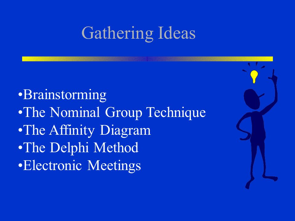 Gathering Ideas Brainstorming The Nominal Group Technique The Affinity Diagram The Delphi Method Electronic Meetings