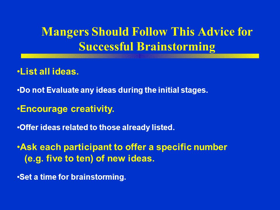Mangers Should Follow This Advice for Successful Brainstorming List all ideas. Do not Evaluate any ideas during the initial stages. Encourage creativi