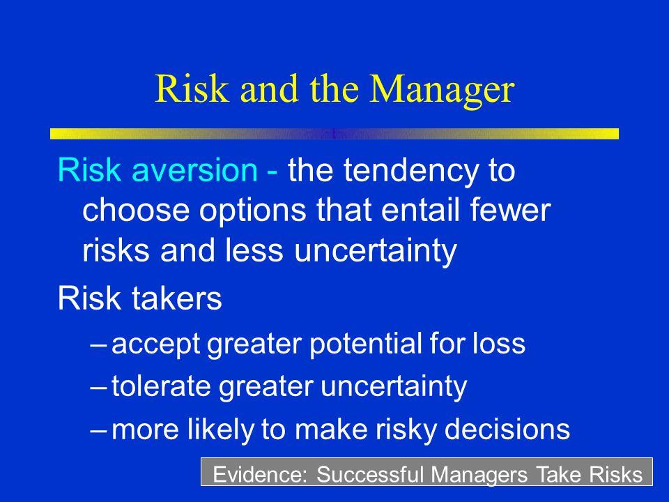 Risk and the Manager Risk aversion - the tendency to choose options that entail fewer risks and less uncertainty Risk takers –accept greater potential