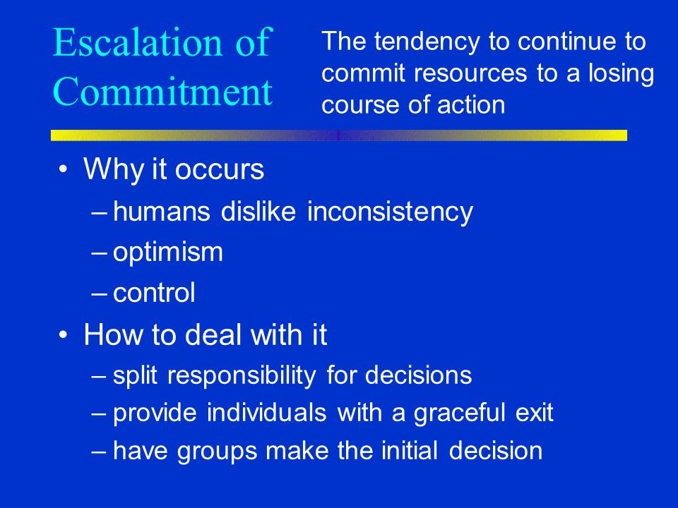 Escalation of Commitment Why it occurs –humans dislike inconsistency –optimism –control How to deal with it –split responsibility for decisions –provi