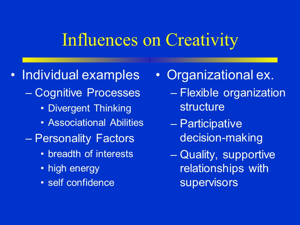 Influences on Creativity Individual examples –Cognitive Processes Divergent Thinking Associational Abilities –Personality Factors breadth of interests