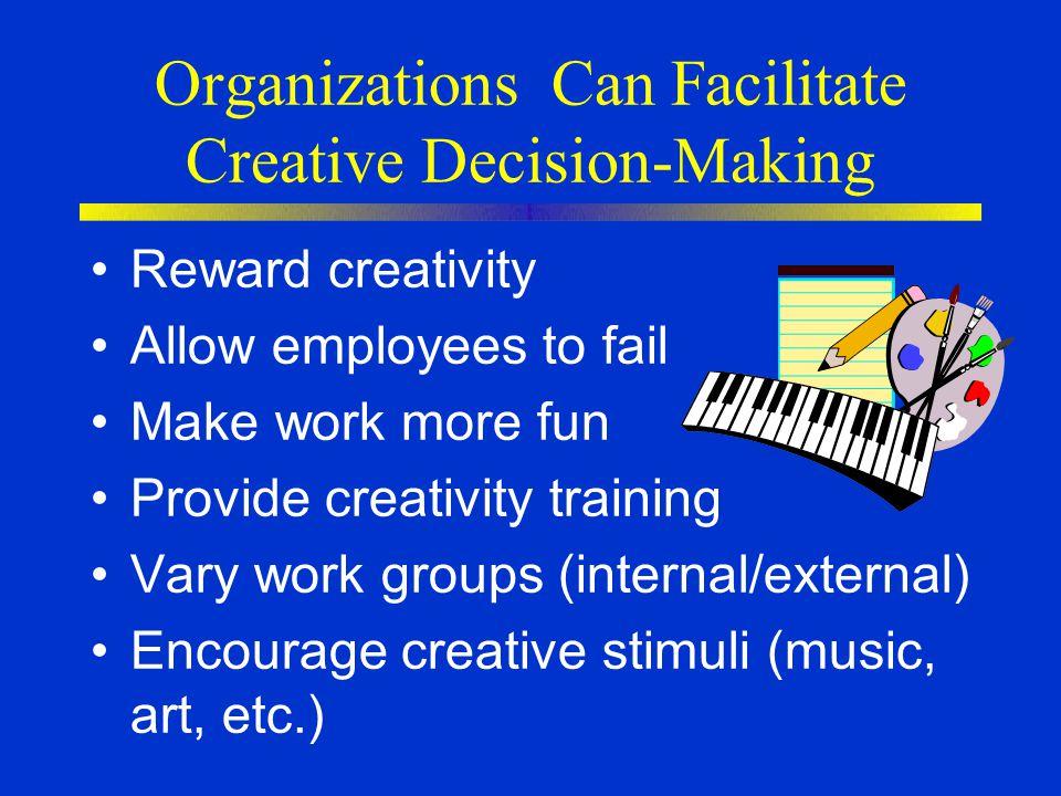 Organizations Can Facilitate Creative Decision-Making Reward creativity Allow employees to fail Make work more fun Provide creativity training Vary wo