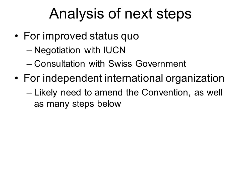Analysis of next steps For improved status quo –Negotiation with IUCN –Consultation with Swiss Government For independent international organization –Likely need to amend the Convention, as well as many steps below