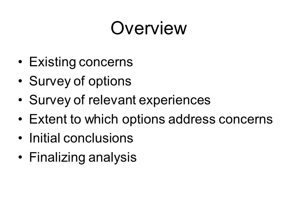 Overview Existing concerns Survey of options Survey of relevant experiences Extent to which options address concerns Initial conclusions Finalizing analysis