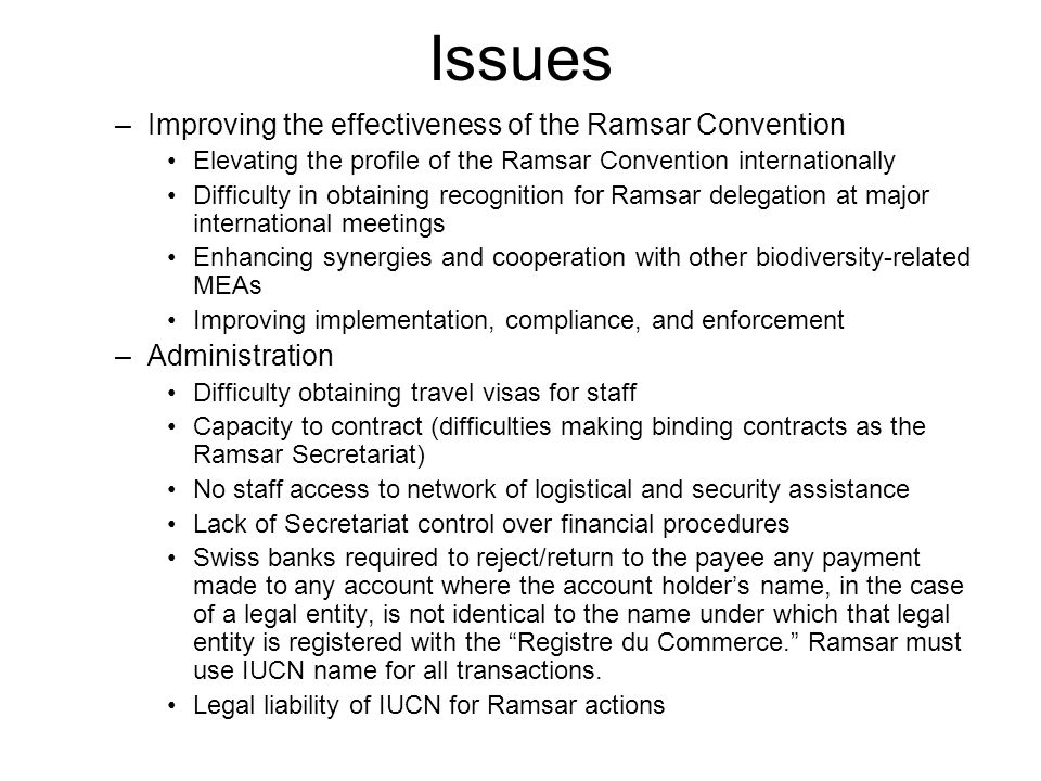 Issues (cont.) –Staff issues Differential status of non-Swiss employees under Swiss law (driver's license, bank loans, spouse work permits, etc.) –Secretariat staff should represent the diversity of Ramsar Parties Difficulties for spouses of non-Swiss staff to obtain work permits Non-Swiss employees lack taxpayer privileges in communes –Potential challenges associated with change of legal status (new pension scheme, new host agreement, transfer of staff, etc.)