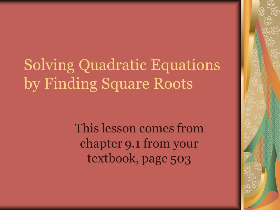Solving Quadratic Equations by Finding Square Roots This lesson comes from chapter 9.1 from your textbook, page 503