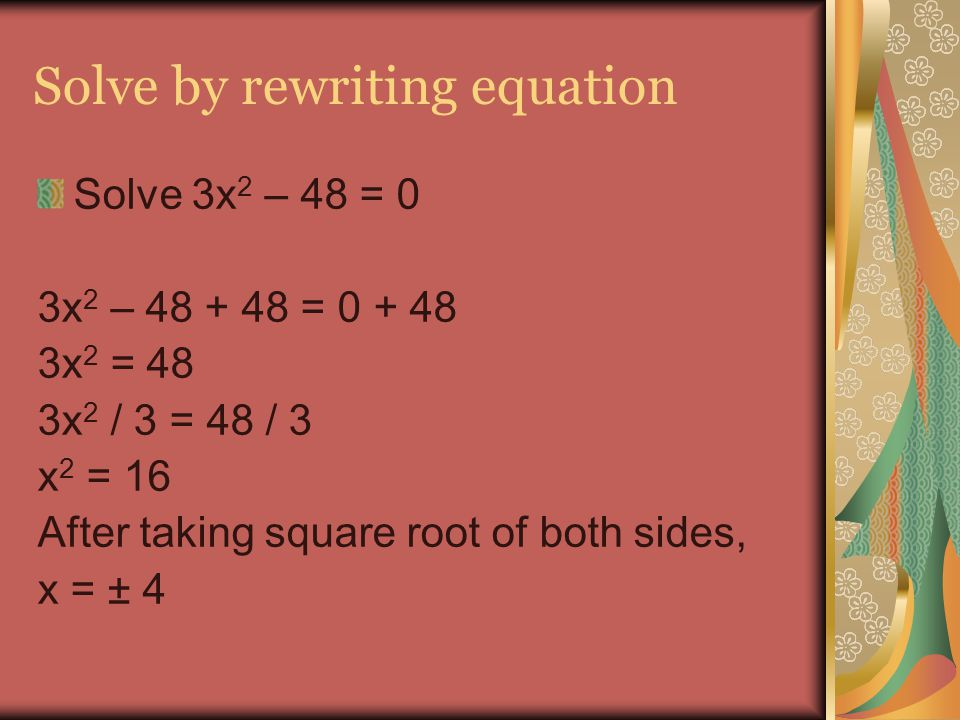 Solve by rewriting equation Solve 3x 2 – 48 = 0 3x 2 – 48 + 48 = 0 + 48 3x 2 = 48 3x 2 / 3 = 48 / 3 x 2 = 16 After taking square root of both sides, x