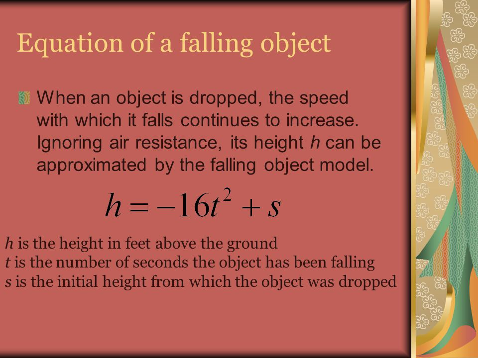 Equation of a falling object When an object is dropped, the speed with which it falls continues to increase. Ignoring air resistance, its height h can