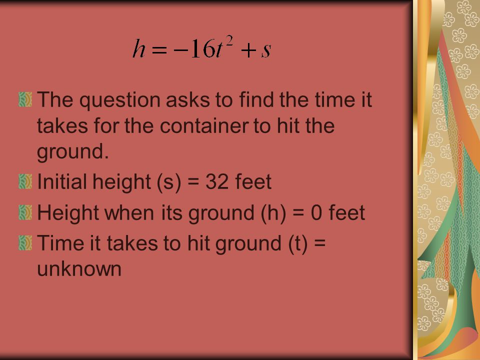 The question asks to find the time it takes for the container to hit the ground. Initial height (s) = 32 feet Height when its ground (h) = 0 feet Time