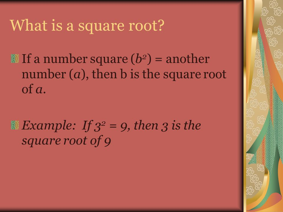 What is a square root? If a number square (b 2 ) = another number (a), then b is the square root of a. Example: If 3 2 = 9, then 3 is the square root